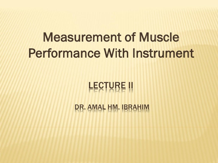 Measurement of MusclePerformance With Instrument          LECTURE II       DR. AMAL HM. IBRAHIM