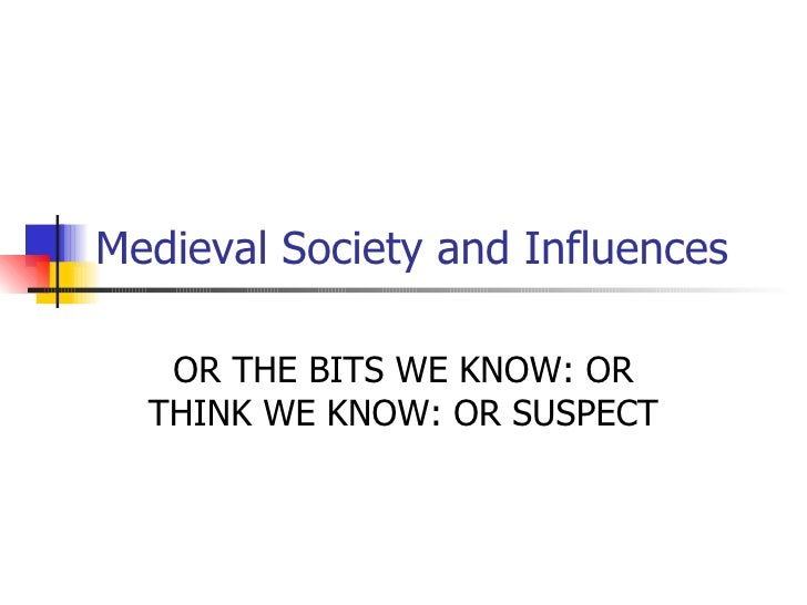 Medieval Society and Influences OR THE BITS WE KNOW: OR THINK WE KNOW: OR SUSPECT