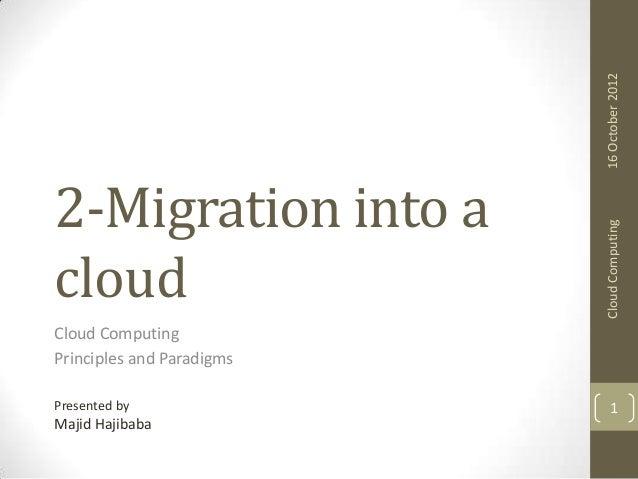 16 October 2012 Cloud Computing  2-Migration into a cloud Cloud Computing Principles and Paradigms Presented by  Majid Haj...