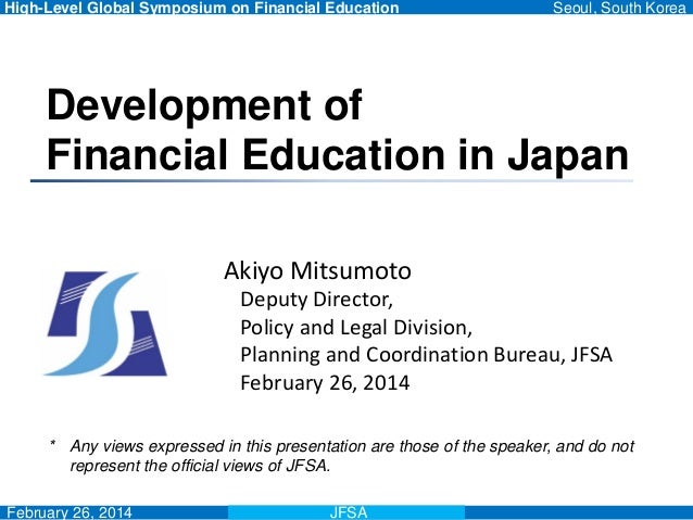 High-Level Global Symposium on Financial Education Seoul, South Korea February 26, 2014 Development of Financial Education...