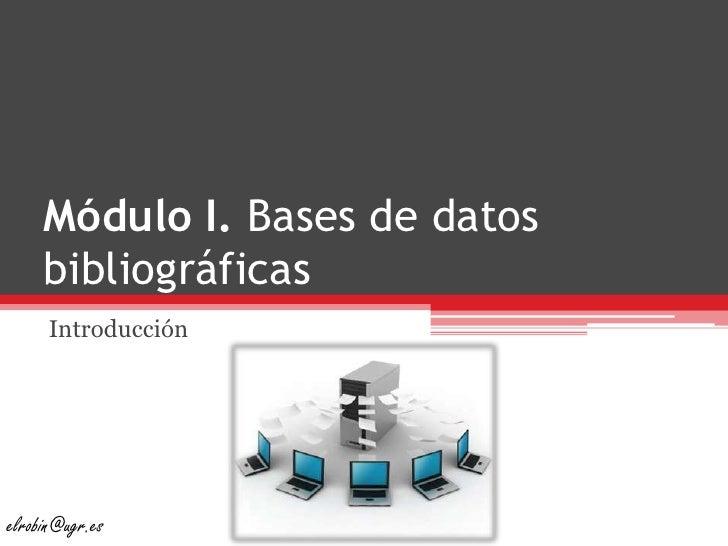 Módulo I. Bases de datos bibliográficas<br />Introducción<br />elrobin@ugr.es<br />