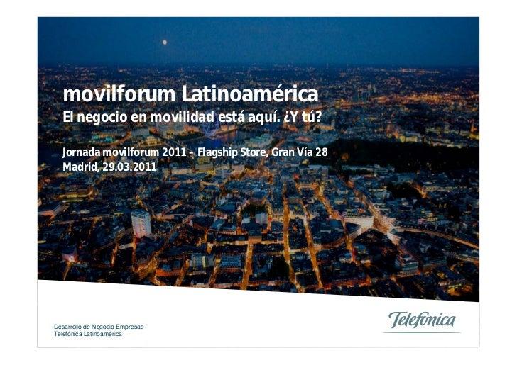 movilforum Latinoamérica  El negocio en movilidad está aquí. ¿Y tú?  Jornada movilforum 2011 – Flagship Store, Gran Vía 28...
