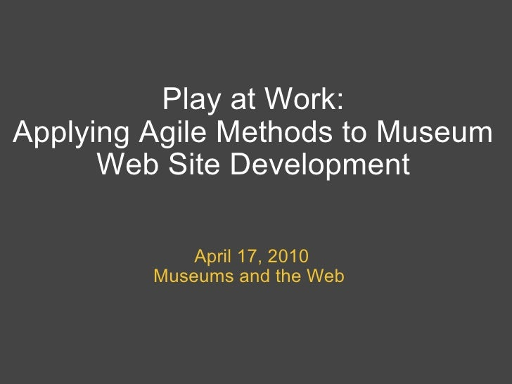 Play at Work: Applying Agile Methods to Museum Web Site Development April 17, 2010 Museums and the Web