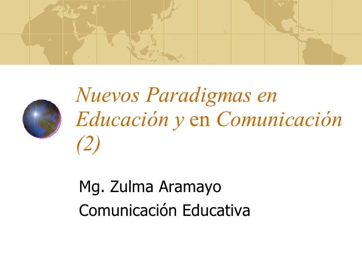 Nuevos Paradigmas en Educación y  en  Comunicación (2) Mg. Zulma Aramayo Comunicación Educativa
