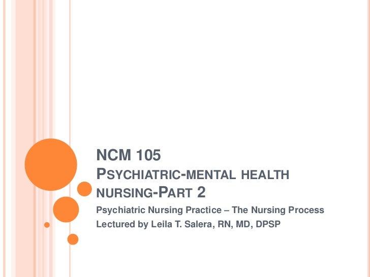NCM 105PSYCHIATRIC-MENTAL HEALTHNURSING-PART 2Psychiatric Nursing Practice – The Nursing ProcessLectured by Leila T. Saler...