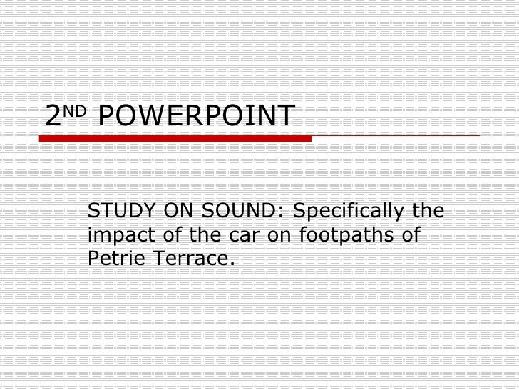 2 ND  POWERPOINT STUDY ON SOUND: Specifically the impact of the car on footpaths of Petrie Terrace.
