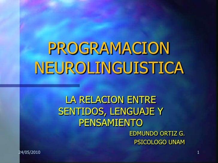 PROGRAMACION NEUROLINGUISTICA<br />LA RELACION ENTRE SENTIDOS, LENGUAJE Y PENSAMIENTO<br />EDMUNDO ORTIZ G.<br />PSICOLOGO...