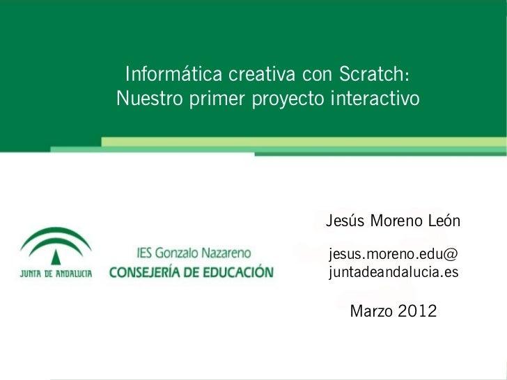 Informática creativa con Scratch:Nuestro primer proyecto interactivo                        Jesús Moreno León             ...