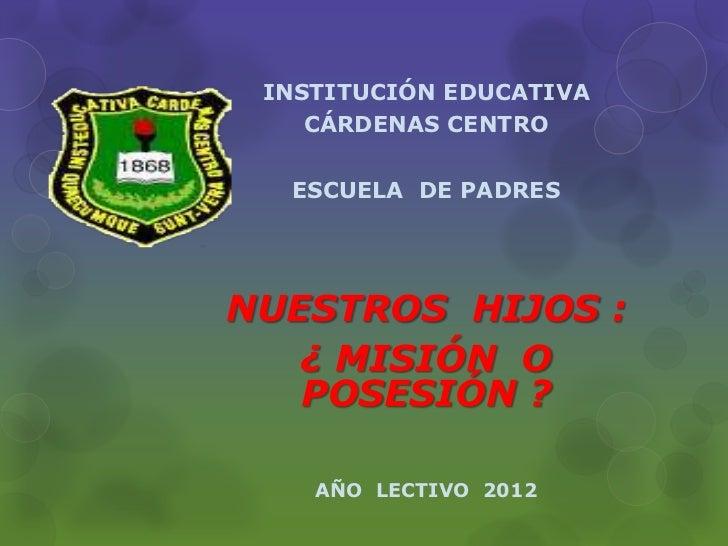 INSTITUCIÓN EDUCATIVA    CÁRDENAS CENTRO  ESCUELA DE PADRESNUESTROS HIJOS :   ¿ MISIÓN O   POSESIÓN ?    AÑO LECTIVO 2012