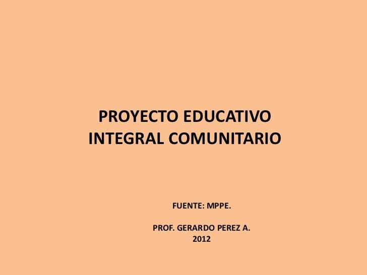 PROYECTO EDUCATIVOINTEGRAL COMUNITARIO          FUENTE: MPPE.      PROF. GERARDO PEREZ A.               2012