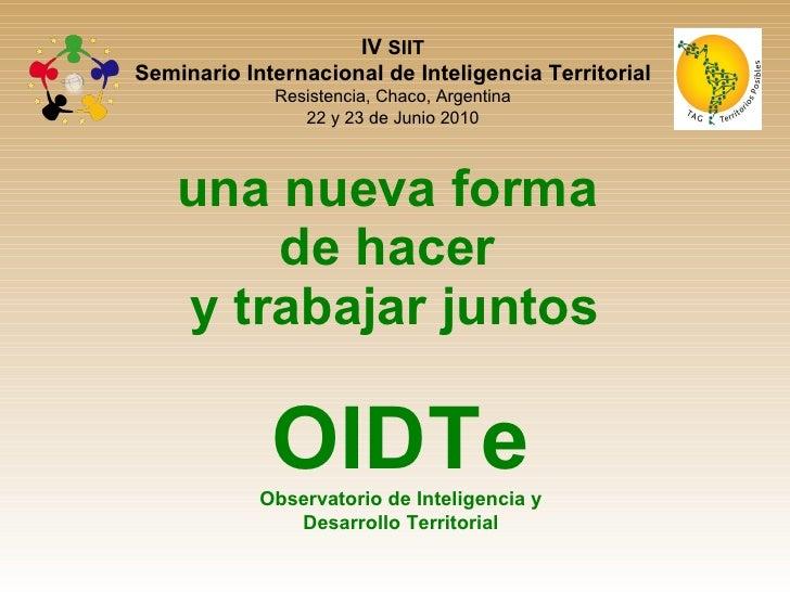 una nueva forma  de hacer  y trabajar juntos OIDTe Observatorio de Inteligencia y Desarrollo Territorial IV  SIIT Seminari...