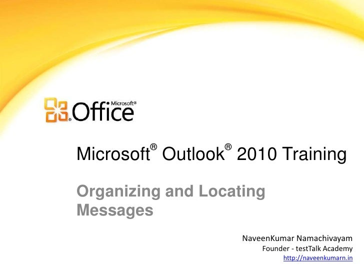 ®         ®Microsoft Outlook 2010 TrainingOrganizing and LocatingMessages                      NaveenKumar Namachivayam   ...