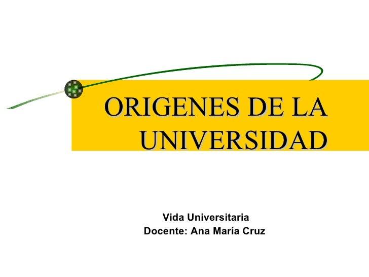 ORIGENES DE LA  UNIVERSIDAD     Vida Universitaria  Docente: Ana María Cruz