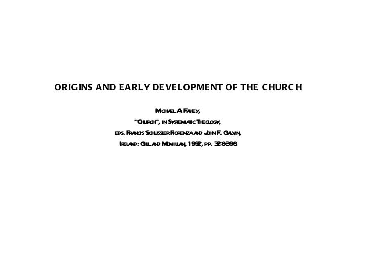 "ORIGINS AND EARLY DEVELOPMENT OF THE CHURCH Michael A. Fahey,  "" Church"", in Systematic Theology,  eds. Francis Schussler ..."
