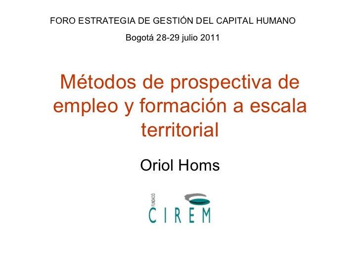Métodos de prospectiva de empleo y formación a escala territorial Oriol Homs FORO ESTRATEGIA DE GESTIÓN DEL CAPITAL HUMANO...