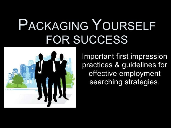 P ACKAGING  Y OURSELF FOR SUCCESS Important first impression practices & guidelines for effective employment searching str...