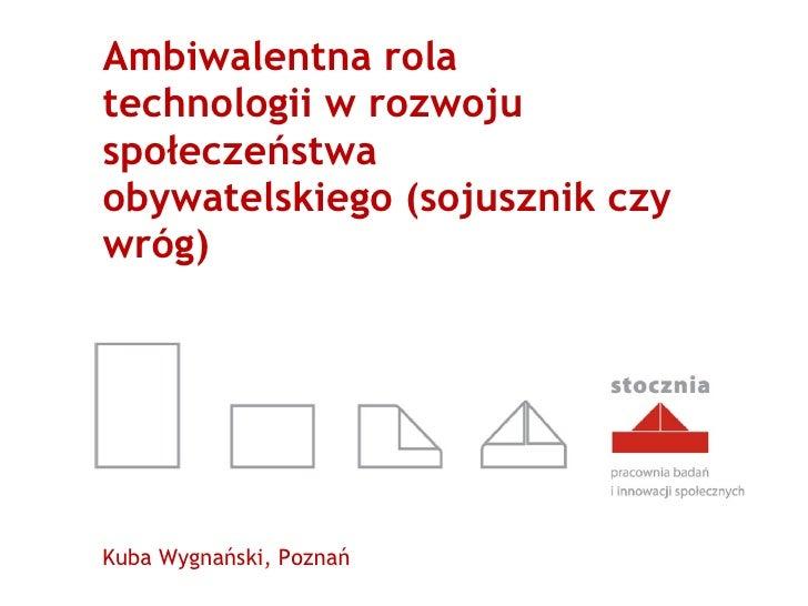 Ambiwalentna rola technologii w rozwoju społeczeństwa obywatelskiego (sojusznik czy wróg) Kuba Wygnański, Poznań