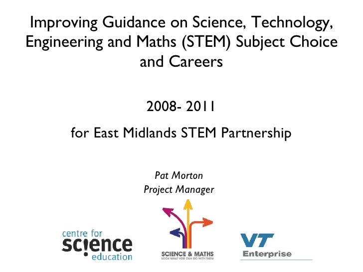Improving Guidance on Science, Technology, Engineering and Maths (STEM) Subject Choice and Careers <ul><li>2008- 2011 </li...
