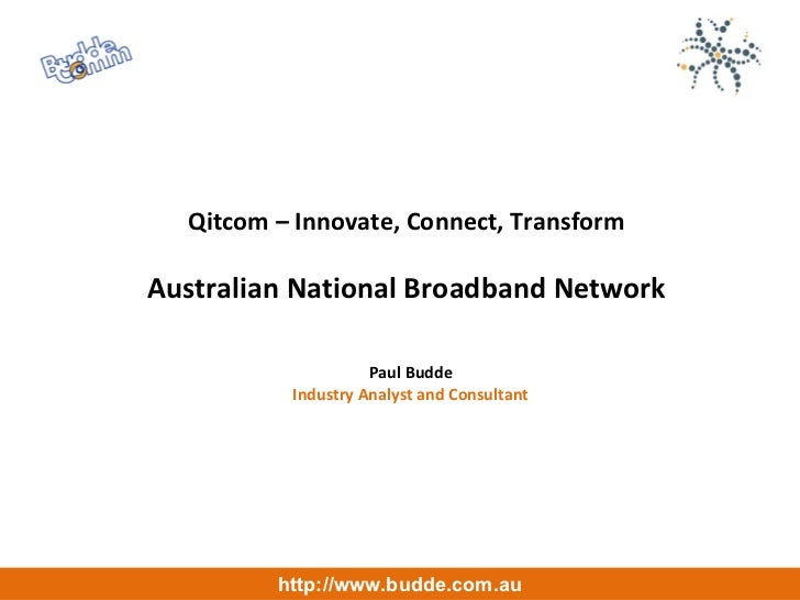 Qitcom – Innovate, Connect, Transform Australian National Broadband Network Paul Budde Industry Analyst and Consultant htt...