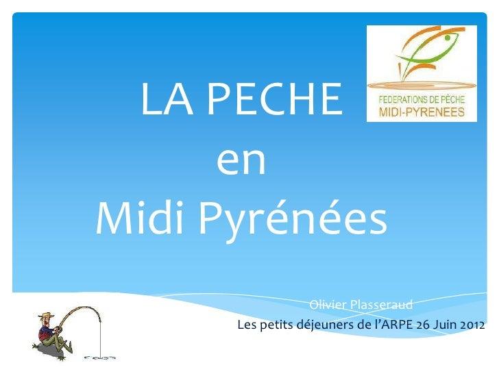 LA PECHE      enMidi Pyrénées                   Olivier Plasseraud      Les petits déjeuners de l'ARPE 26 Juin 2012