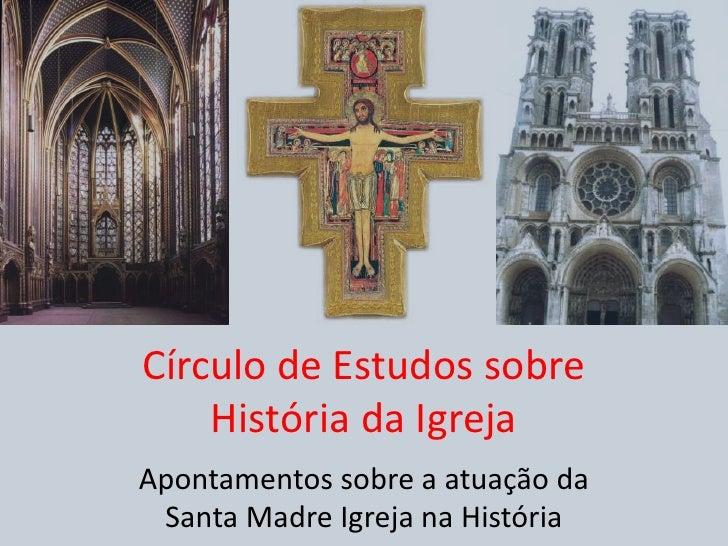 Círculo de Estudos sobreHistória da Igreja<br />Apontamentos sobre a atuação da Santa Madre Igreja na História<br />