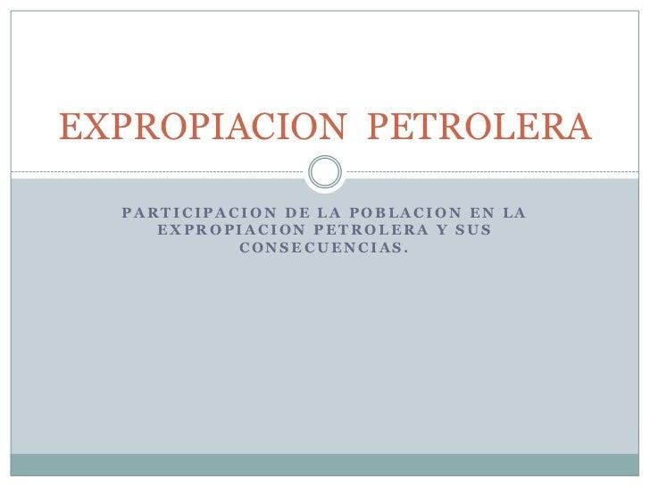 PARTICIPACION DE LA POBLACION EN LA EXPROPIACION PETROLERA Y SUS CONSECUENCIAS.<br />EXPROPIACION  PETROLERA<br />