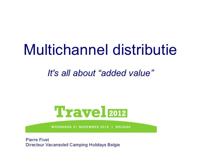 "Multichannel distributie          Its all about ""added value""Pierre FivetDirecteur Vacansoleil Camping Holidays Belgie"