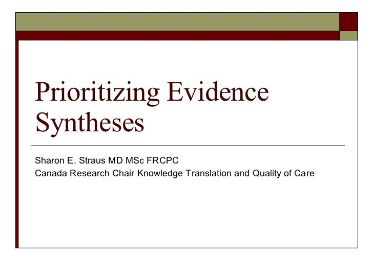 Prioritizing Evidence Syntheses Sharon E. Straus MD MSc FRCPC Canada Research Chair Knowledge Translation and Quality of C...