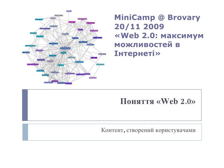 Поняття « Web 2 .0» Контент, створений користувачами MiniCamp @ Brovary   20 /11 2009 « Web 2 .0: максимум можливостей в І...