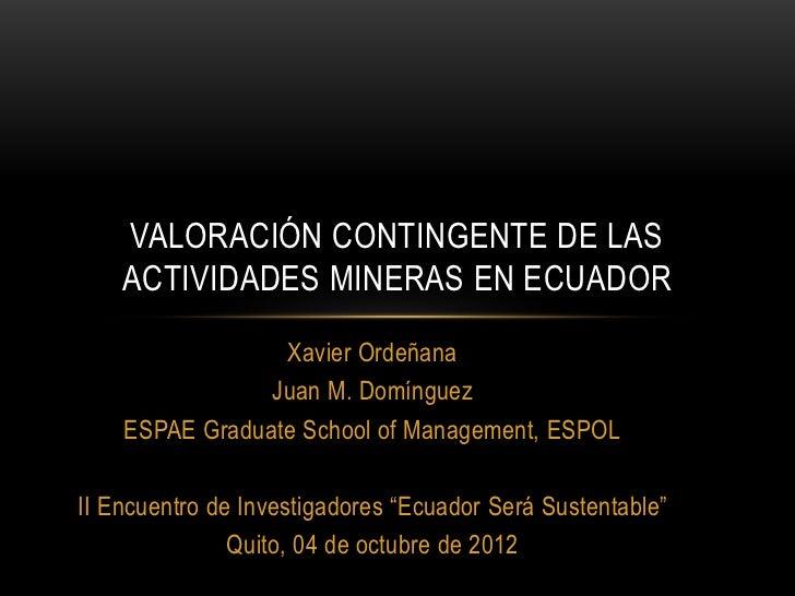 VALORACIÓN CONTINGENTE DE LAS    ACTIVIDADES MINERAS EN ECUADOR                 Xavier Ordeñana                Juan M. Dom...