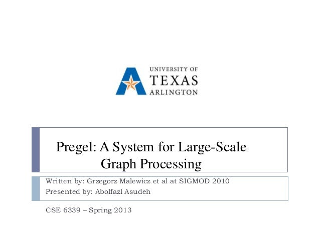 Pregel: A System for Large-Scale          Graph ProcessingWritten by: Grzegorz Malewicz et al at SIGMOD 2010Presented by: ...