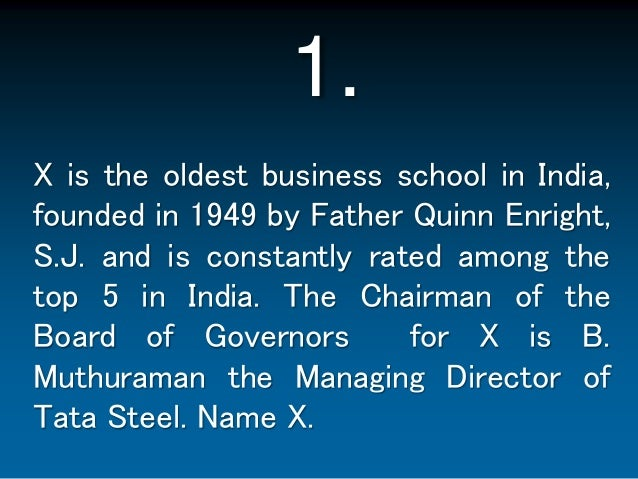 1.<br />X is the oldest business school in India, founded in 1949 by Father Quinn Enright, S.J. and is constantly rated am...