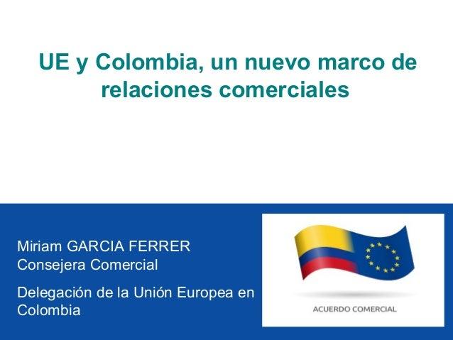 UE y Colombia, un nuevo marco de        relaciones comercialesMiriam GARCIA FERRERConsejera ComercialDelegación de la Unió...
