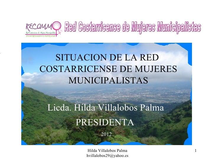 SITUACION DE LA REDCOSTARRICENSE DE MUJERES     MUNICIPALISTAS Licda. Hilda Villalobos Palma        PRESIDENTA            ...