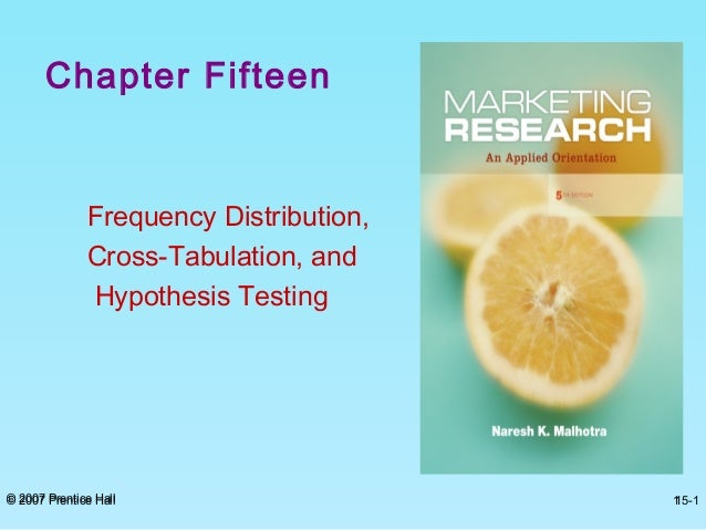 © 2007 Prentice Hall 15-1 Chapter Fifteen Frequency Distribution, Cross-Tabulation, and Hypothesis Testing © 2007 Prentice...
