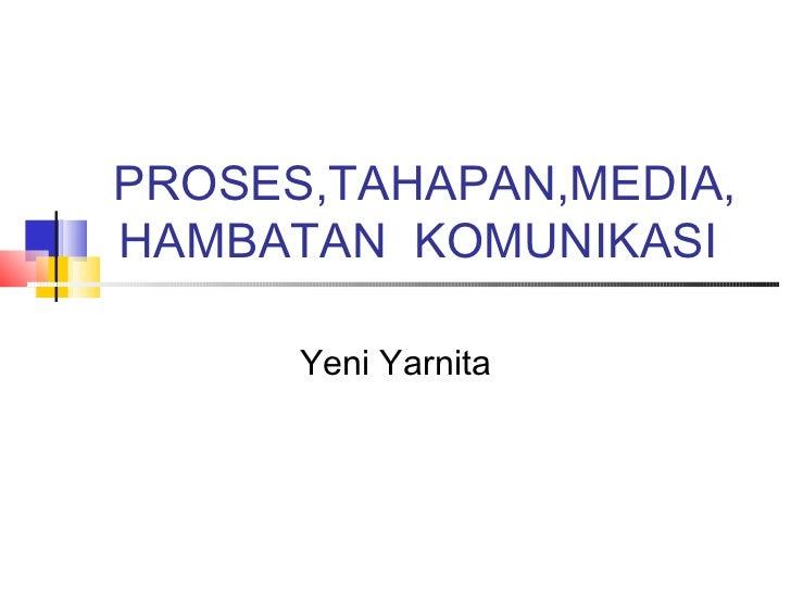 PROSES,TAHAPAN,MEDIA,HAMBATAN KOMUNIKASI      Yeni Yarnita