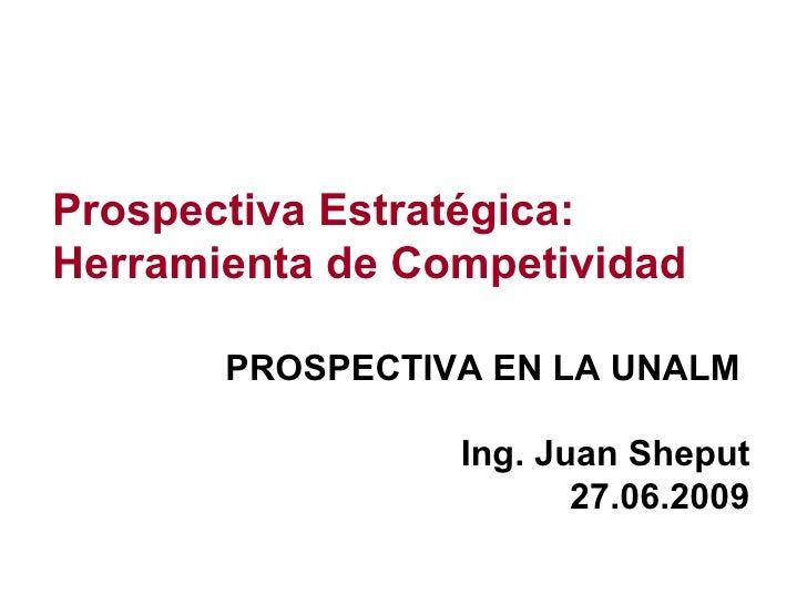 Prospectiva Estratégica: Herramienta de Competividad PROSPECTIVA EN LA UNALM  Ing. Juan Sheput 27.06.2009