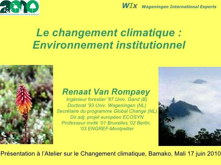 Le changement climatique: Environnement institutionnel Renaat Van Rompaey   Ingénieur forestier '87 Univ. Gand (B) Doctor...