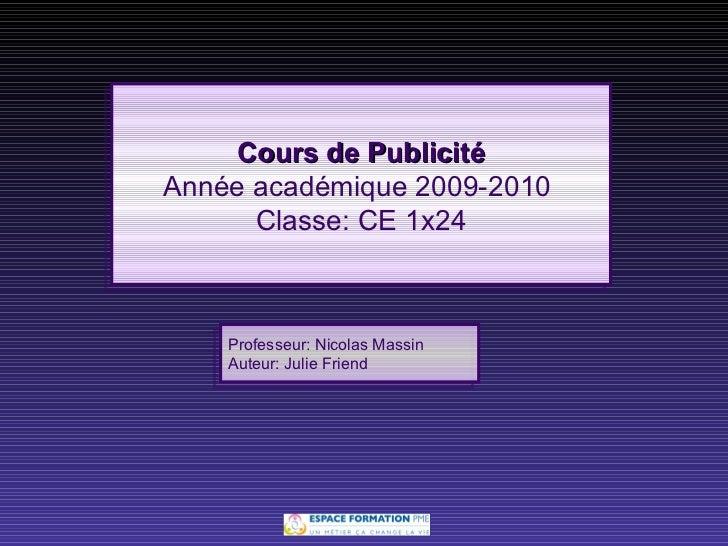 Cours de Publicité Année académique 2009-2010  Classe: CE 1x24 Professeur: Nicolas Massin Auteur: Julie Friend