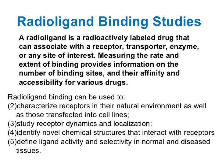Radioligand Binding Studies   A radioligand is a radioactively labeled drug that   can associate with a receptor, transpor...