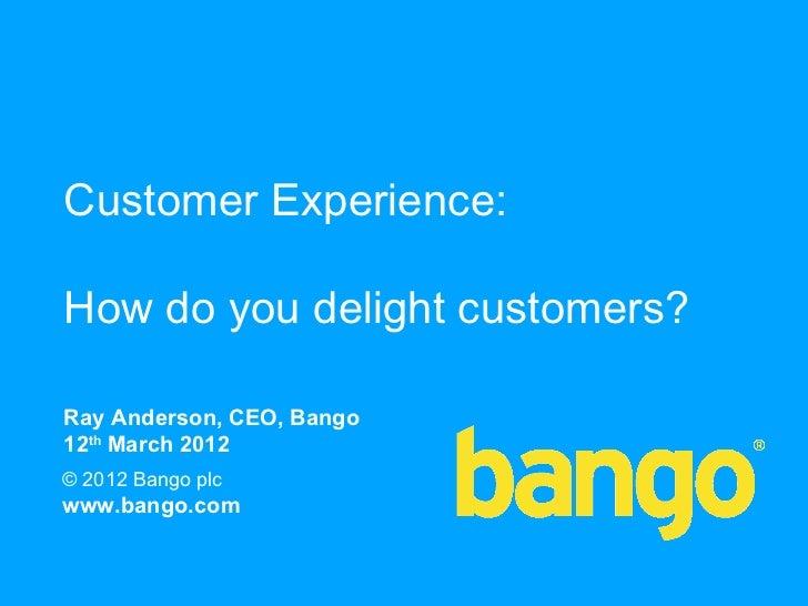 Customer Experience:How do you delight customers?Ray Anderson, CEO, Bango12th March 2012© 2012 Bango plcwww.bango.com     ...