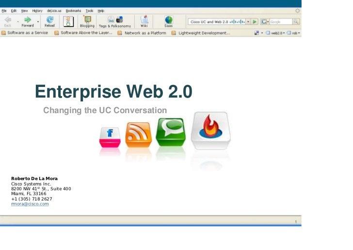 Enterprise Web 2.0               Changing the UC Conversation     Roberto De La Mora Cisco Systems Inc. 8200 NW 41st St., ...