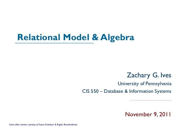 Relational Model & Algebra Zachary G. Ives University of Pennsylvania CIS 550 – Database & Information Systems November 9,...