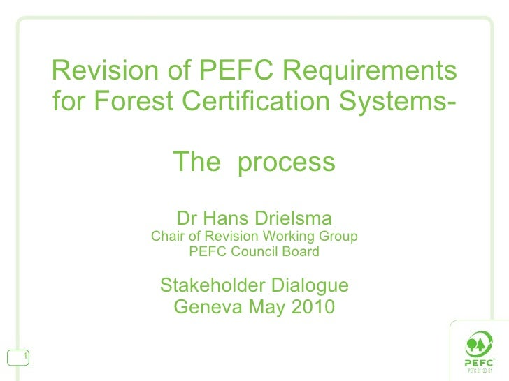 Revision of PEFC Requirements for Forest Certification Systems- The  process Dr Hans Drielsma Chair of Revision Working Gr...