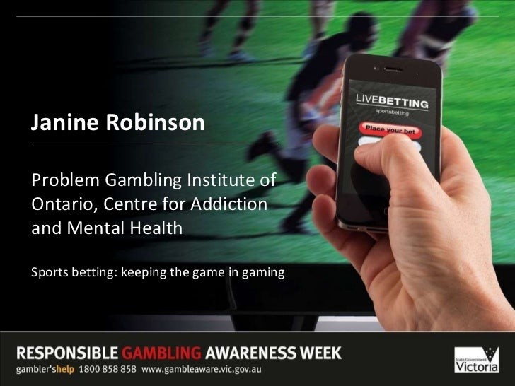 Janine Robinson Problem Gambling Institute of Ontario, Centre for Addiction  and Mental Health Sports betting: keeping the...