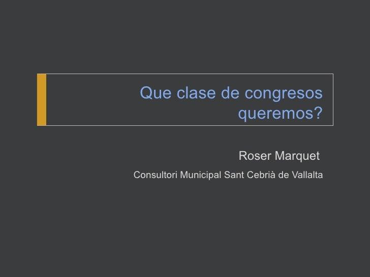 Que clase de congresos             queremos?                        Roser MarquetConsultori Municipal Sant Cebrià de Valla...