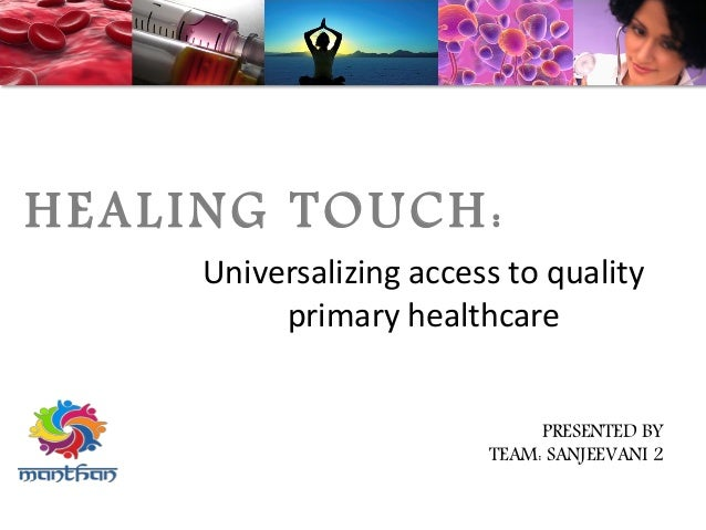 HEALING TOUCH: Universalizing access to quality primary healthcare PRESENTED BY TEAM: SANJEEVANI 2