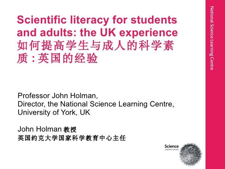 Scientific literacy for students and adults: the UK experience 如何提高学生与成人的科学素质 : 英国的经验 Professor John Holman,  Director, th...