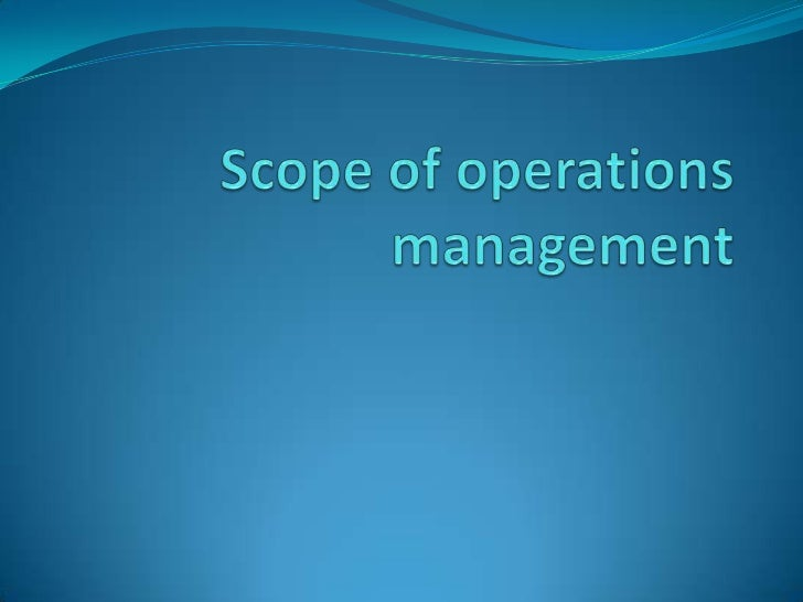 Scope of operations management Product selection and design Process selection and planning Location facilities Layout ...