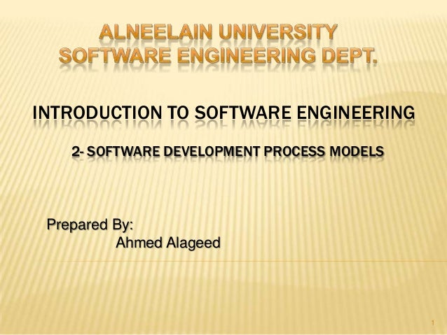 INTRODUCTION TO SOFTWARE ENGINEERING    2- SOFTWARE DEVELOPMENT PROCESS MODELS Prepared By:          Ahmed Alageed        ...